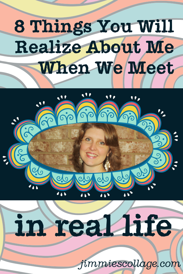 8 things you will realize about me when we meet in real life