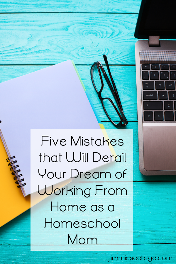 Five Mistakes that Will Derail Your Dream of Working From Home as a Homeschool Mom